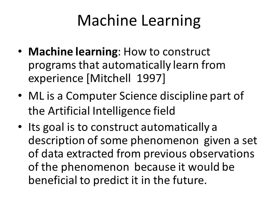Machine Learning Machine learning: How to construct programs that automatically learn from experience [Mitchell 1997]